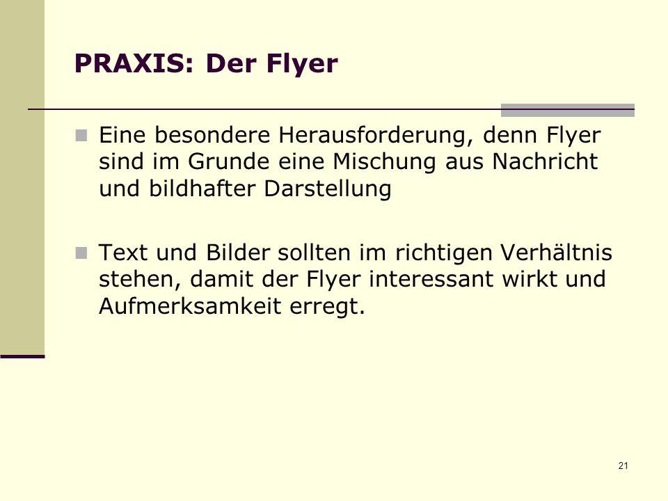 21 PRAXIS: Der Flyer Eine besondere Herausforderung, denn Flyer sind im Grunde eine Mischung aus Nachricht und bildhafter Darstellung Text und Bilder sollten im richtigen Verhältnis stehen, damit der Flyer interessant wirkt und Aufmerksamkeit erregt.