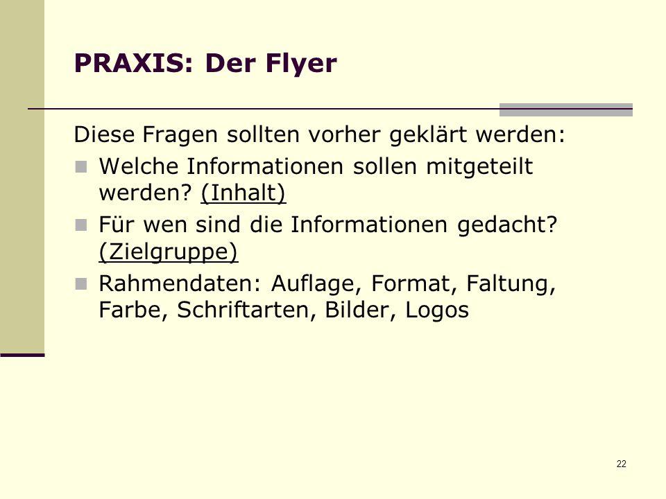 22 PRAXIS: Der Flyer Diese Fragen sollten vorher geklärt werden: Welche Informationen sollen mitgeteilt werden.
