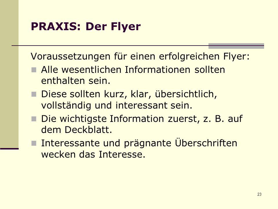 23 PRAXIS: Der Flyer Voraussetzungen für einen erfolgreichen Flyer: Alle wesentlichen Informationen sollten enthalten sein.