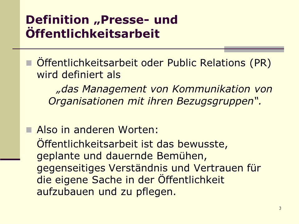 3 Definition Presse- und Öffentlichkeitsarbeit Öffentlichkeitsarbeit oder Public Relations (PR) wird definiert als Öffentlichkeitsarbeit oder Public Relations (PR) wird definiert als das Management von Kommunikation von Organisationen mit ihren Bezugsgruppen.