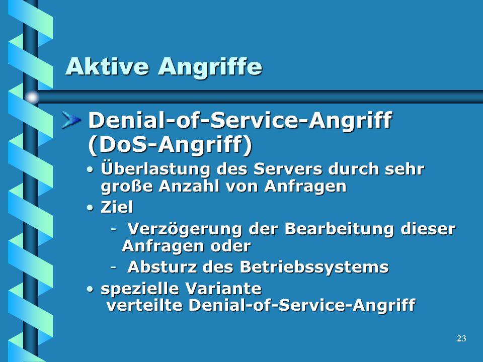 23 Aktive Angriffe Denial-of-Service-Angriff (DoS-Angriff) Denial-of-Service-Angriff (DoS-Angriff) Überlastung des Servers durch sehr große Anzahl von AnfragenÜberlastung des Servers durch sehr große Anzahl von Anfragen ZielZiel - Verzögerung der Bearbeitung dieser Anfragen oder - Absturz des Betriebssystems spezielle Variante verteilte Denial-of-Service-Angriffspezielle Variante verteilte Denial-of-Service-Angriff