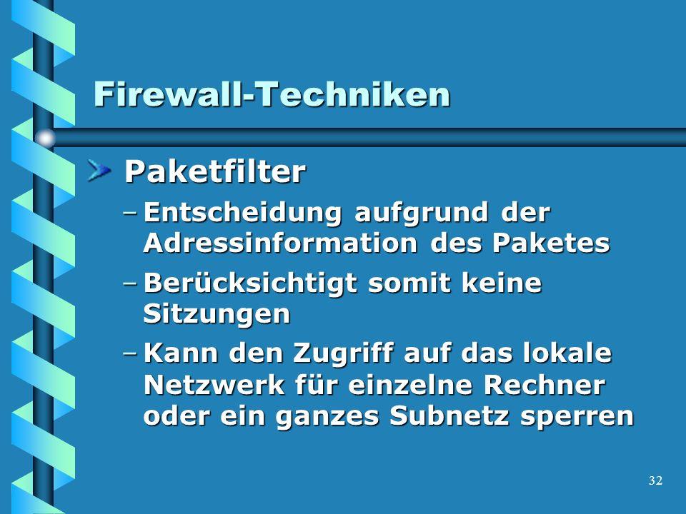 32 Firewall-Techniken Paketfilter Paketfilter –Entscheidung aufgrund der Adressinformation des Paketes –Berücksichtigt somit keine Sitzungen –Kann den Zugriff auf das lokale Netzwerk für einzelne Rechner oder ein ganzes Subnetz sperren