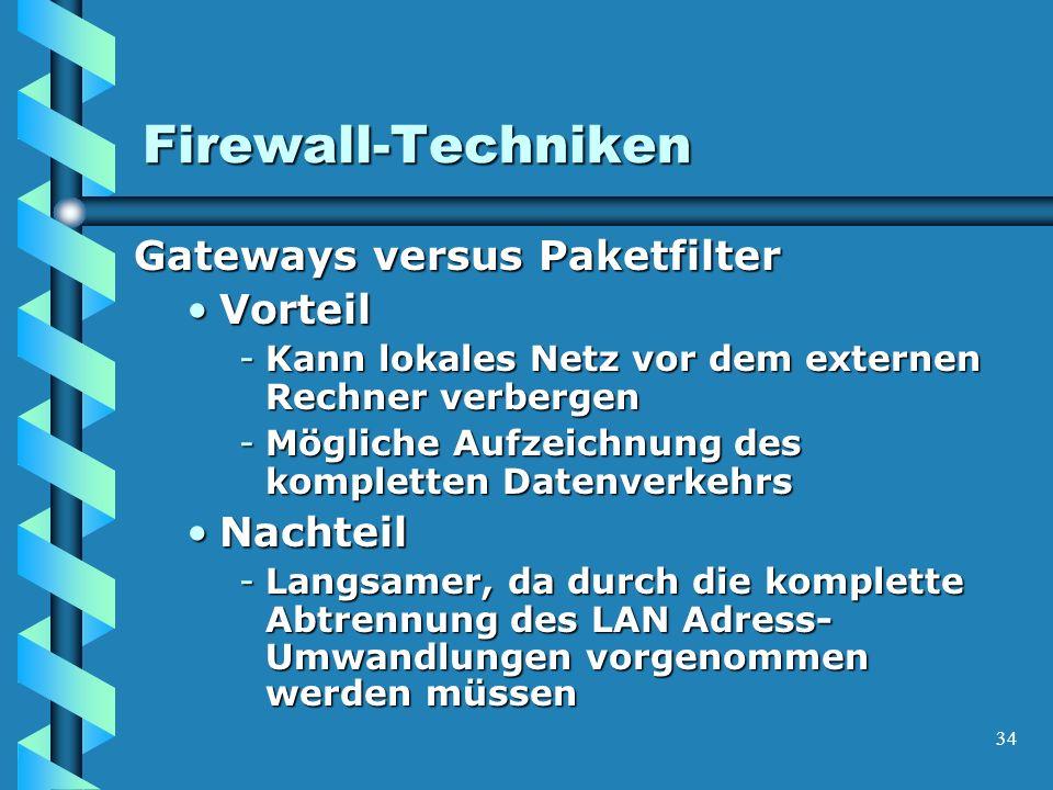 34 Firewall-Techniken Gateways versus Paketfilter VorteilVorteil -Kann lokales Netz vor dem externen Rechner verbergen -Mögliche Aufzeichnung des kompletten Datenverkehrs NachteilNachteil -Langsamer, da durch die komplette Abtrennung des LAN Adress- Umwandlungen vorgenommen werden müssen