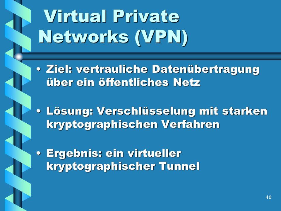 40 Virtual Private Networks (VPN) Virtual Private Networks (VPN) Ziel: vertrauliche Datenübertragung über ein öffentliches NetzZiel: vertrauliche Datenübertragung über ein öffentliches Netz Lösung: Verschlüsselung mit starken kryptographischen VerfahrenLösung: Verschlüsselung mit starken kryptographischen Verfahren Ergebnis: ein virtueller kryptographischer TunnelErgebnis: ein virtueller kryptographischer Tunnel