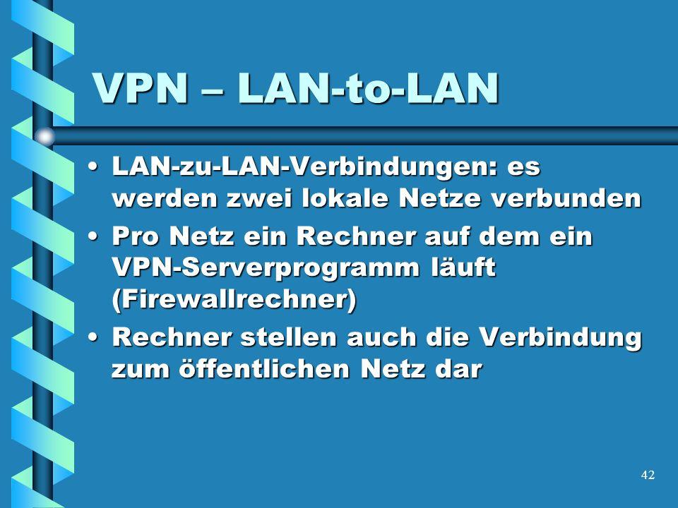 42 VPN – LAN-to-LAN LAN-zu-LAN-Verbindungen: es werden zwei lokale Netze verbundenLAN-zu-LAN-Verbindungen: es werden zwei lokale Netze verbunden Pro Netz ein Rechner auf dem ein VPN-Serverprogramm läuft (Firewallrechner)Pro Netz ein Rechner auf dem ein VPN-Serverprogramm läuft (Firewallrechner) Rechner stellen auch die Verbindung zum öffentlichen Netz darRechner stellen auch die Verbindung zum öffentlichen Netz dar