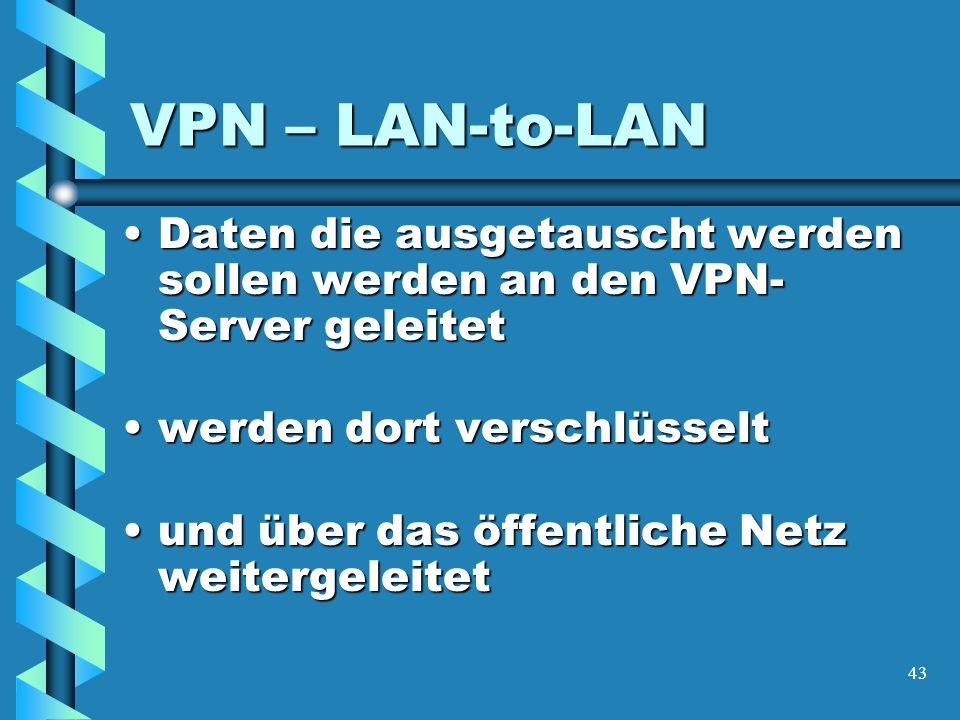 43 VPN – LAN-to-LAN Daten die ausgetauscht werden sollen werden an den VPN- Server geleitetDaten die ausgetauscht werden sollen werden an den VPN- Server geleitet werden dort verschlüsseltwerden dort verschlüsselt und über das öffentliche Netz weitergeleitetund über das öffentliche Netz weitergeleitet