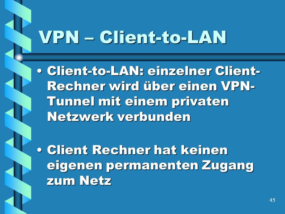 45 VPN – Client-to-LAN Client-to-LAN: einzelner Client- Rechner wird über einen VPN- Tunnel mit einem privaten Netzwerk verbundenClient-to-LAN: einzelner Client- Rechner wird über einen VPN- Tunnel mit einem privaten Netzwerk verbunden Client Rechner hat keinen eigenen permanenten Zugang zum NetzClient Rechner hat keinen eigenen permanenten Zugang zum Netz