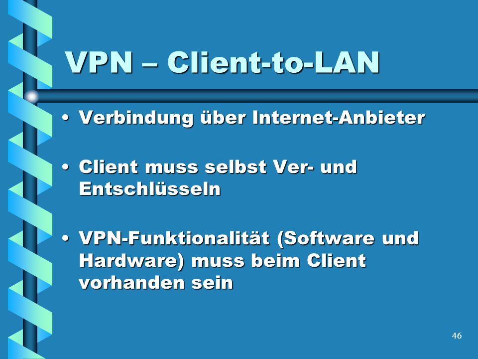 46 VPN – Client-to-LAN Verbindung über Internet-AnbieterVerbindung über Internet-Anbieter Client muss selbst Ver- und EntschlüsselnClient muss selbst Ver- und Entschlüsseln VPN-Funktionalität (Software und Hardware) muss beim Client vorhanden seinVPN-Funktionalität (Software und Hardware) muss beim Client vorhanden sein