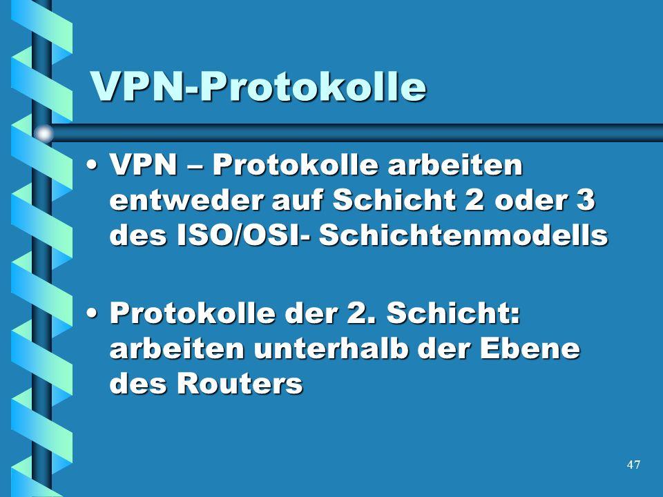47 VPN-Protokolle VPN – Protokolle arbeiten entweder auf Schicht 2 oder 3 des ISO/OSI- SchichtenmodellsVPN – Protokolle arbeiten entweder auf Schicht 2 oder 3 des ISO/OSI- Schichtenmodells Protokolle der 2.