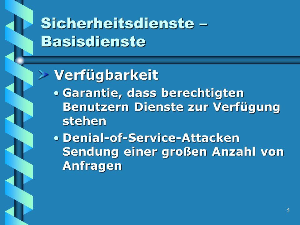 5 Sicherheitsdienste – Basisdienste Verfügbarkeit Verfügbarkeit Garantie, dass berechtigten Benutzern Dienste zur Verfügung stehenGarantie, dass berechtigten Benutzern Dienste zur Verfügung stehen Denial-of-Service-Attacken Sendung einer großen Anzahl von AnfragenDenial-of-Service-Attacken Sendung einer großen Anzahl von Anfragen