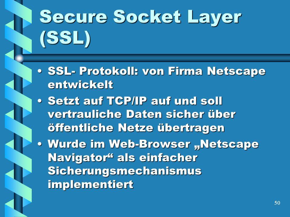 50 Secure Socket Layer (SSL) SSL- Protokoll: von Firma Netscape entwickeltSSL- Protokoll: von Firma Netscape entwickelt Setzt auf TCP/IP auf und soll vertrauliche Daten sicher über öffentliche Netze übertragenSetzt auf TCP/IP auf und soll vertrauliche Daten sicher über öffentliche Netze übertragen Wurde im Web-Browser Netscape Navigator als einfacher Sicherungsmechanismus implementiertWurde im Web-Browser Netscape Navigator als einfacher Sicherungsmechanismus implementiert