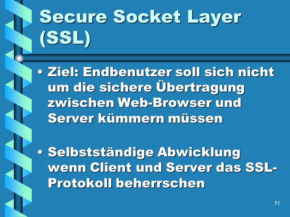51 Secure Socket Layer (SSL) Ziel: Endbenutzer soll sich nicht um die sichere Übertragung zwischen Web-Browser und Server kümmern müssenZiel: Endbenutzer soll sich nicht um die sichere Übertragung zwischen Web-Browser und Server kümmern müssen Selbstständige Abwicklung wenn Client und Server das SSL- Protokoll beherrschenSelbstständige Abwicklung wenn Client und Server das SSL- Protokoll beherrschen