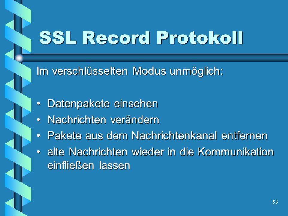 53 SSL Record Protokoll Im verschlüsselten Modus unmöglich: Datenpakete einsehenDatenpakete einsehen Nachrichten verändernNachrichten verändern Pakete aus dem Nachrichtenkanal entfernenPakete aus dem Nachrichtenkanal entfernen alte Nachrichten wieder in die Kommunikation einfließen lassenalte Nachrichten wieder in die Kommunikation einfließen lassen