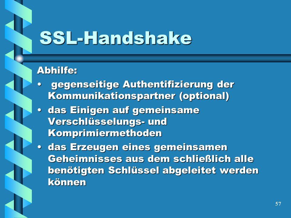 57 SSL-Handshake Abhilfe: gegenseitige Authentifizierung der Kommunikationspartner (optional) gegenseitige Authentifizierung der Kommunikationspartner (optional) das Einigen auf gemeinsame Verschlüsselungs- und Komprimiermethodendas Einigen auf gemeinsame Verschlüsselungs- und Komprimiermethoden das Erzeugen eines gemeinsamen Geheimnisses aus dem schließlich alle benötigten Schlüssel abgeleitet werden könnendas Erzeugen eines gemeinsamen Geheimnisses aus dem schließlich alle benötigten Schlüssel abgeleitet werden können