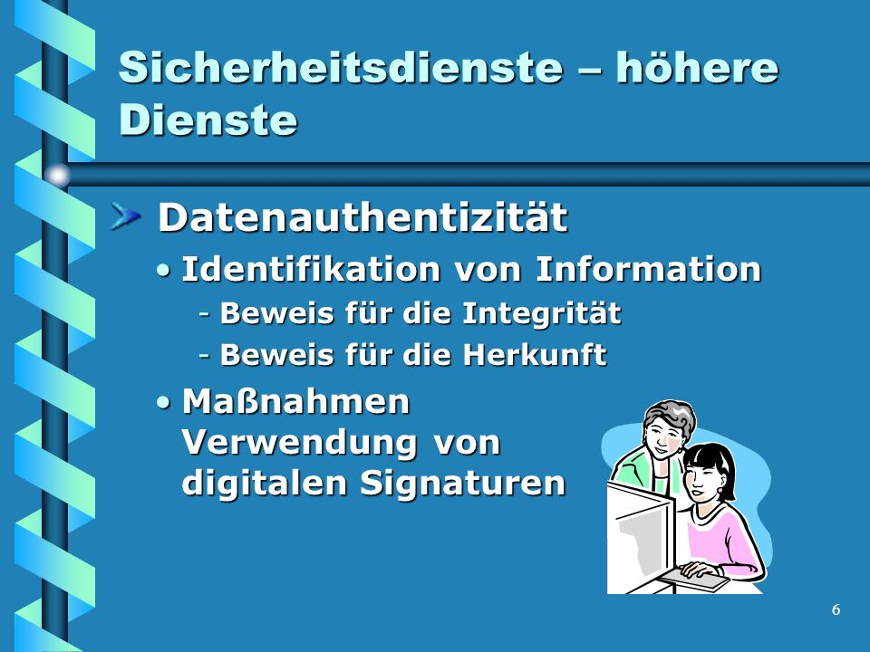 6 Sicherheitsdienste – höhere Dienste Datenauthentizität Datenauthentizität Identifikation von InformationIdentifikation von Information -Beweis für die Integrität -Beweis für die Herkunft Maßnahmen Verwendung von digitalen SignaturenMaßnahmen Verwendung von digitalen Signaturen