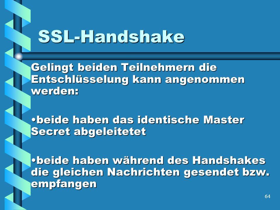 64 SSL-Handshake Gelingt beiden Teilnehmern die Entschlüsselung kann angenommen werden: beide haben das identische Master Secret abgeleitetetbeide haben das identische Master Secret abgeleitetet beide haben während des Handshakes die gleichen Nachrichten gesendet bzw.