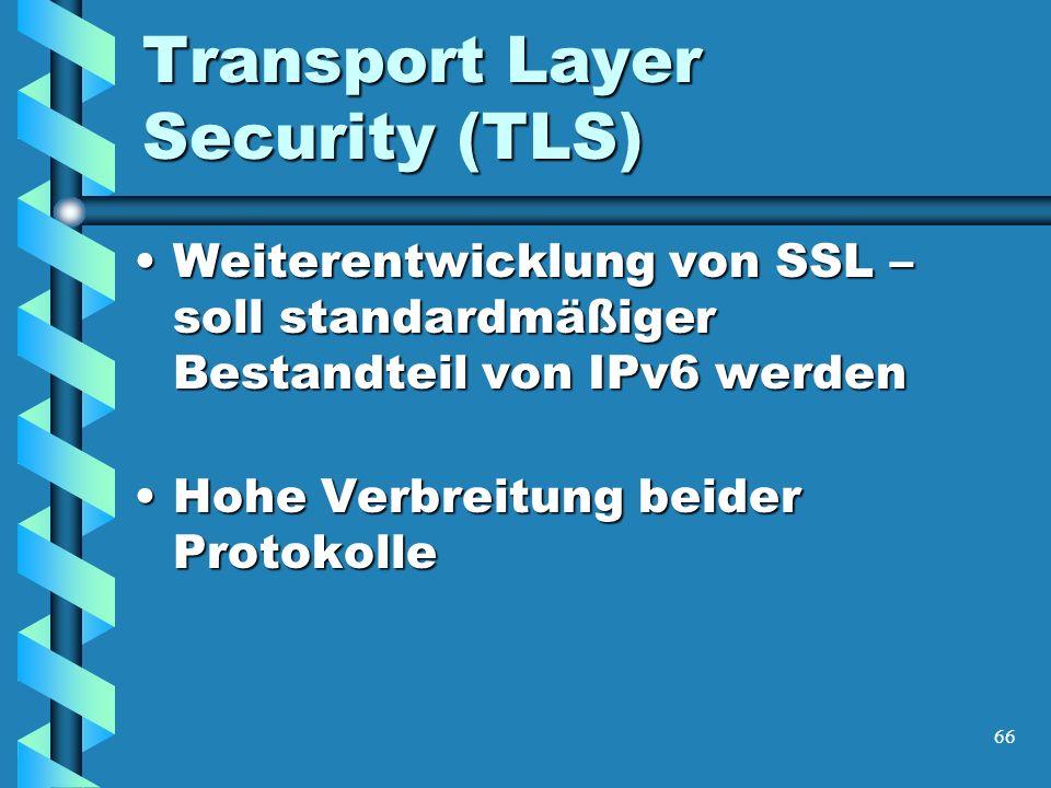 66 Transport Layer Security (TLS) Weiterentwicklung von SSL – soll standardmäßiger Bestandteil von IPv6 werdenWeiterentwicklung von SSL – soll standardmäßiger Bestandteil von IPv6 werden Hohe Verbreitung beider ProtokolleHohe Verbreitung beider Protokolle