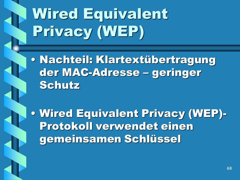 68 Wired Equivalent Privacy (WEP) Nachteil: Klartextübertragung der MAC-Adresse – geringer SchutzNachteil: Klartextübertragung der MAC-Adresse – geringer Schutz Wired Equivalent Privacy (WEP)- Protokoll verwendet einen gemeinsamen SchlüsselWired Equivalent Privacy (WEP)- Protokoll verwendet einen gemeinsamen Schlüssel