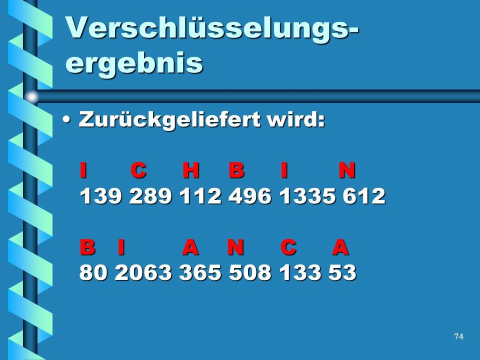 74 Verschlüsselungs- ergebnis Zurückgeliefert wird: I C H B I N 139 289 112 496 1335 612 B I A N C A 80 2063 365 508 133 53Zurückgeliefert wird: I C H B I N 139 289 112 496 1335 612 B I A N C A 80 2063 365 508 133 53