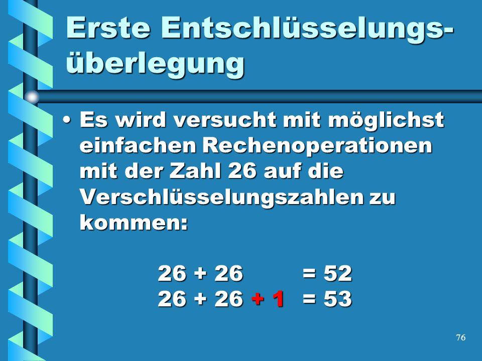 76 Erste Entschlüsselungs- überlegung Es wird versucht mit möglichst einfachen Rechenoperationen mit der Zahl 26 auf die Verschlüsselungszahlen zu kommen: 26 + 26 = 52 26 + 26 + 1= 53Es wird versucht mit möglichst einfachen Rechenoperationen mit der Zahl 26 auf die Verschlüsselungszahlen zu kommen: 26 + 26 = 52 26 + 26 + 1= 53