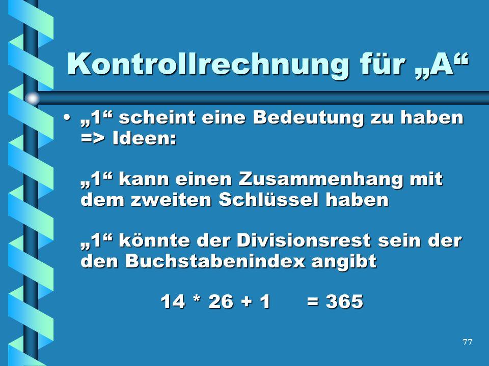 77 Kontrollrechnung für A 1 scheint eine Bedeutung zu haben => Ideen: 1 kann einen Zusammenhang mit dem zweiten Schlüssel haben 1 könnte der Divisionsrest sein der den Buchstabenindex angibt 14 * 26 + 1= 3651 scheint eine Bedeutung zu haben => Ideen: 1 kann einen Zusammenhang mit dem zweiten Schlüssel haben 1 könnte der Divisionsrest sein der den Buchstabenindex angibt 14 * 26 + 1= 365