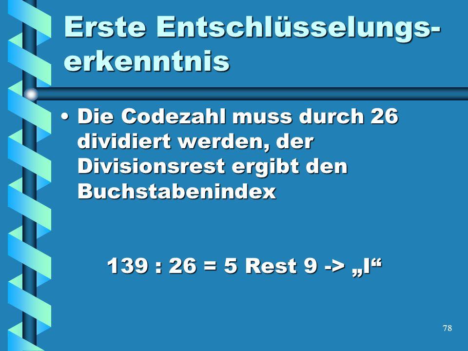 78 Erste Entschlüsselungs- erkenntnis Die Codezahl muss durch 26 dividiert werden, der Divisionsrest ergibt den Buchstabenindex 139 : 26 = 5 Rest 9 -> IDie Codezahl muss durch 26 dividiert werden, der Divisionsrest ergibt den Buchstabenindex 139 : 26 = 5 Rest 9 -> I