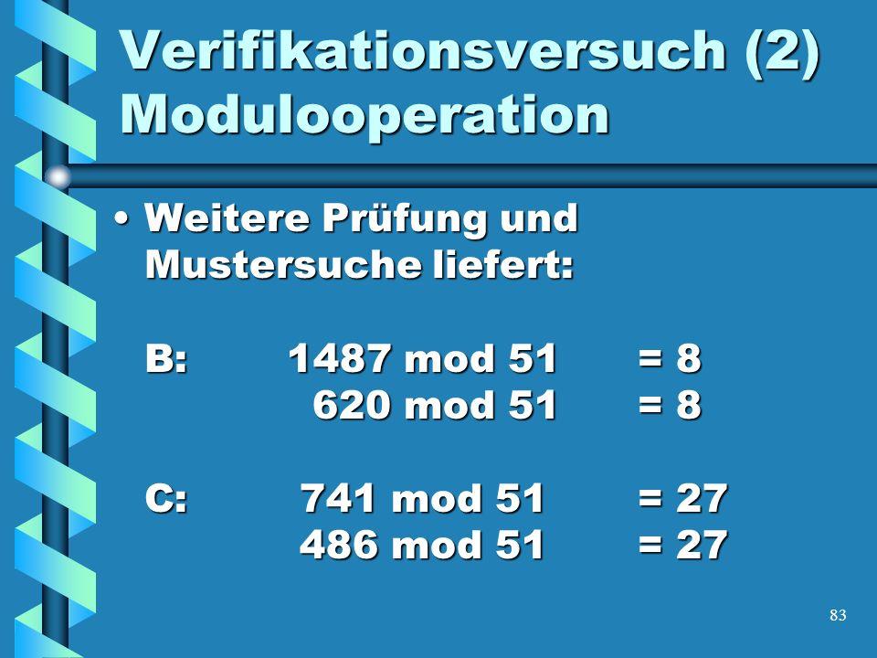 83 Verifikationsversuch (2) Modulooperation Weitere Prüfung und Mustersuche liefert: B:1487 mod 51= 8 620 mod 51= 8 C: 741 mod 51= 27 486 mod 51= 27Weitere Prüfung und Mustersuche liefert: B:1487 mod 51= 8 620 mod 51= 8 C: 741 mod 51= 27 486 mod 51= 27