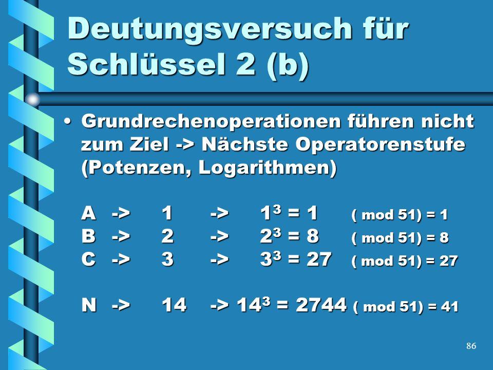 86 Deutungsversuch für Schlüssel 2 (b) Grundrechenoperationen führen nicht zum Ziel -> Nächste Operatorenstufe (Potenzen, Logarithmen) A->1->1 3 = 1 ( mod 51) = 1 B->2->2 3 = 8 ( mod 51) = 8 C->3->3 3 = 27 ( mod 51) = 27 N->14-> 14 3 = 2744 ( mod 51) = 41Grundrechenoperationen führen nicht zum Ziel -> Nächste Operatorenstufe (Potenzen, Logarithmen) A->1->1 3 = 1 ( mod 51) = 1 B->2->2 3 = 8 ( mod 51) = 8 C->3->3 3 = 27 ( mod 51) = 27 N->14-> 14 3 = 2744 ( mod 51) = 41