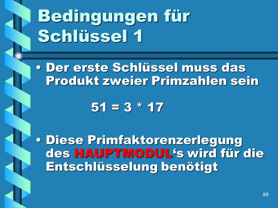 88 Bedingungen für Schlüssel 1 Der erste Schlüssel muss das Produkt zweier Primzahlen sein 51 = 3 * 17Der erste Schlüssel muss das Produkt zweier Primzahlen sein 51 = 3 * 17 Diese Primfaktorenzerlegung des HAUPTMODULs wird für die Entschlüsselung benötigtDiese Primfaktorenzerlegung des HAUPTMODULs wird für die Entschlüsselung benötigt