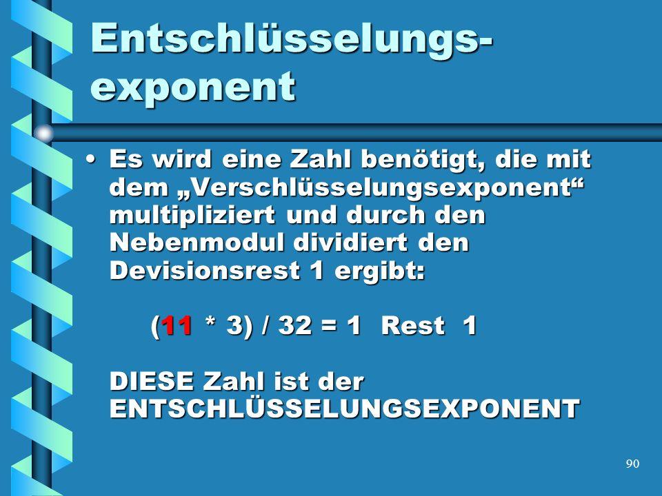 90 Entschlüsselungs- exponent Es wird eine Zahl benötigt, die mit dem Verschlüsselungsexponent multipliziert und durch den Nebenmodul dividiert den Devisionsrest 1 ergibt: (11 * 3) / 32 = 1 Rest 1 DIESE Zahl ist der ENTSCHLÜSSELUNGSEXPONENTEs wird eine Zahl benötigt, die mit dem Verschlüsselungsexponent multipliziert und durch den Nebenmodul dividiert den Devisionsrest 1 ergibt: (11 * 3) / 32 = 1 Rest 1 DIESE Zahl ist der ENTSCHLÜSSELUNGSEXPONENT