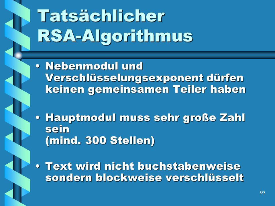 93 Tatsächlicher RSA-Algorithmus Nebenmodul und Verschlüsselungsexponent dürfen keinen gemeinsamen Teiler habenNebenmodul und Verschlüsselungsexponent dürfen keinen gemeinsamen Teiler haben Hauptmodul muss sehr große Zahl sein (mind.