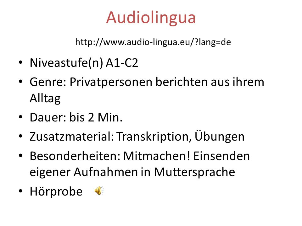 Audiolingua http://www.audio-lingua.eu/?lang=de Niveastufe(n) A1-C2 Genre: Privatpersonen berichten aus ihrem Alltag Dauer: bis 2 Min. Zusatzmaterial: