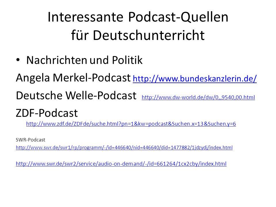 Interessante Podcast-Quellen für Deutschunterricht Nachrichten und Politik Angela Merkel-Podcast http://www.bundeskanzlerin.de/ http://www.bundeskanzl