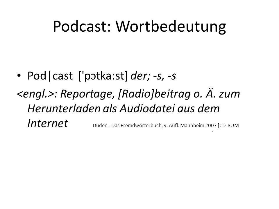 Podcast: Wortbedeutung Pod cast ['pɔtka:st] der; -s, -s : Reportage, [Radio]beitrag o. Ä. zum Herunterladen als Audiodatei aus dem Internet Duden - Da