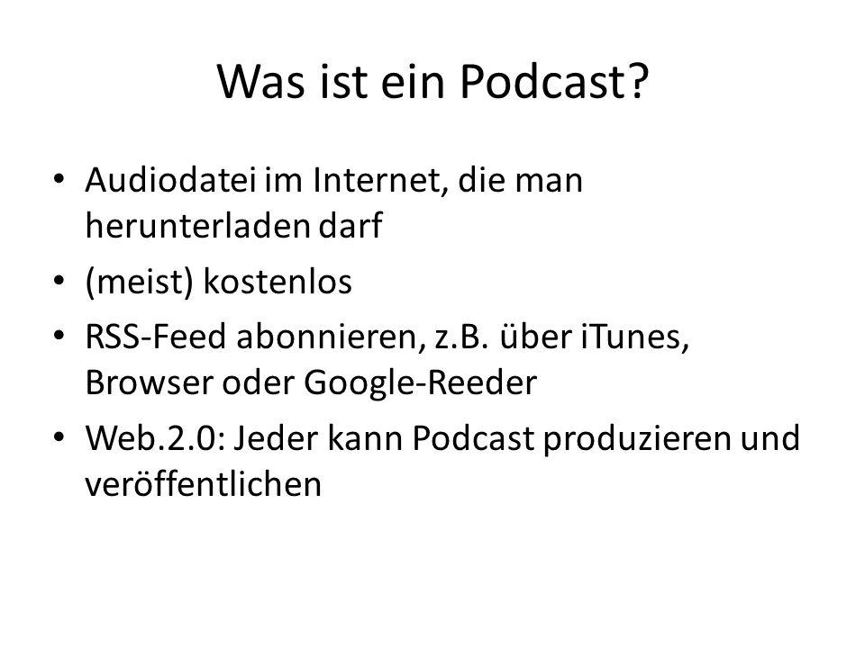 Was ist ein Podcast? Audiodatei im Internet, die man herunterladen darf (meist) kostenlos RSS-Feed abonnieren, z.B. über iTunes, Browser oder Google-R
