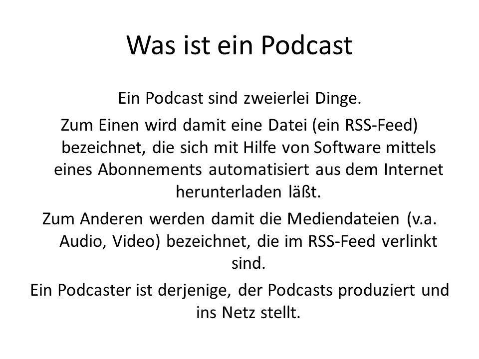 Was ist ein Podcast Ein Podcast sind zweierlei Dinge. Zum Einen wird damit eine Datei (ein RSS-Feed) bezeichnet, die sich mit Hilfe von Software mitte