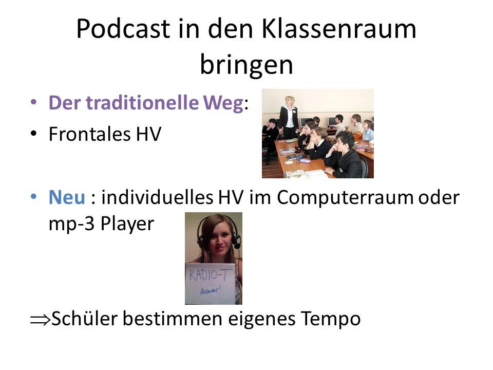 Podcast in den Klassenraum bringen Der traditionelle Weg: Frontales HV Neu : individuelles HV im Computerraum oder mp-3 Player Schüler bestimmen eigen