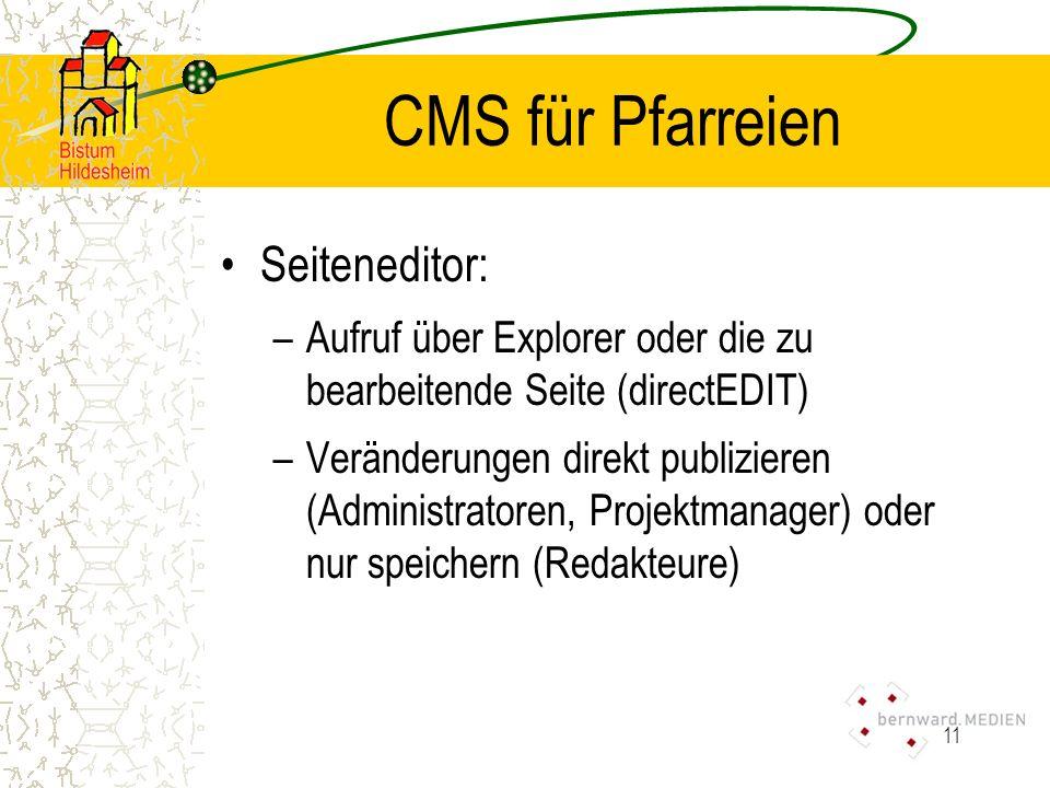11 CMS für Pfarreien Seiteneditor: –Aufruf über Explorer oder die zu bearbeitende Seite (directEDIT) –Veränderungen direkt publizieren (Administratoren, Projektmanager) oder nur speichern (Redakteure)