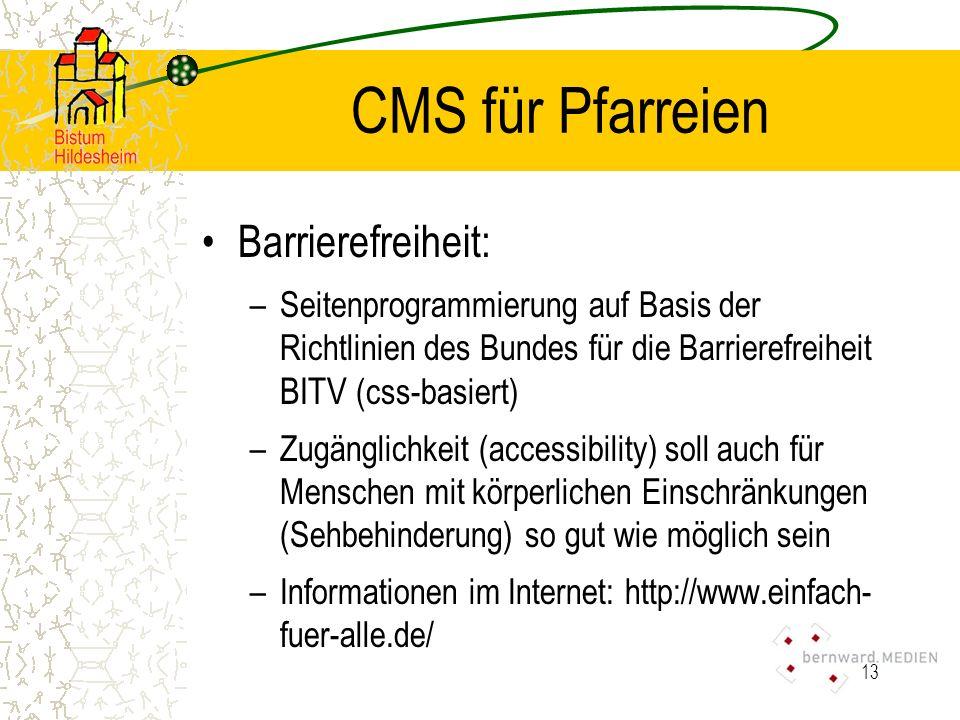 13 CMS für Pfarreien Barrierefreiheit: –Seitenprogrammierung auf Basis der Richtlinien des Bundes für die Barrierefreiheit BITV (css-basiert) –Zugänglichkeit (accessibility) soll auch für Menschen mit körperlichen Einschränkungen (Sehbehinderung) so gut wie möglich sein –Informationen im Internet: http://www.einfach- fuer-alle.de/