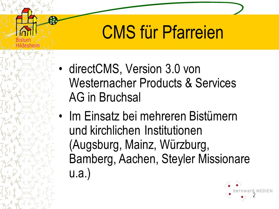 2 CMS für Pfarreien directCMS, Version 3.0 von Westernacher Products & Services AG in Bruchsal Im Einsatz bei mehreren Bistümern und kirchlichen Institutionen (Augsburg, Mainz, Würzburg, Bamberg, Aachen, Steyler Missionare u.a.)