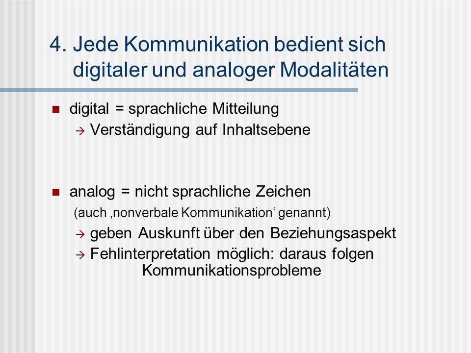 4. Jede Kommunikation bedient sich digitaler und analoger Modalitäten digital = sprachliche Mitteilung Verständigung auf Inhaltsebene analog = nicht s