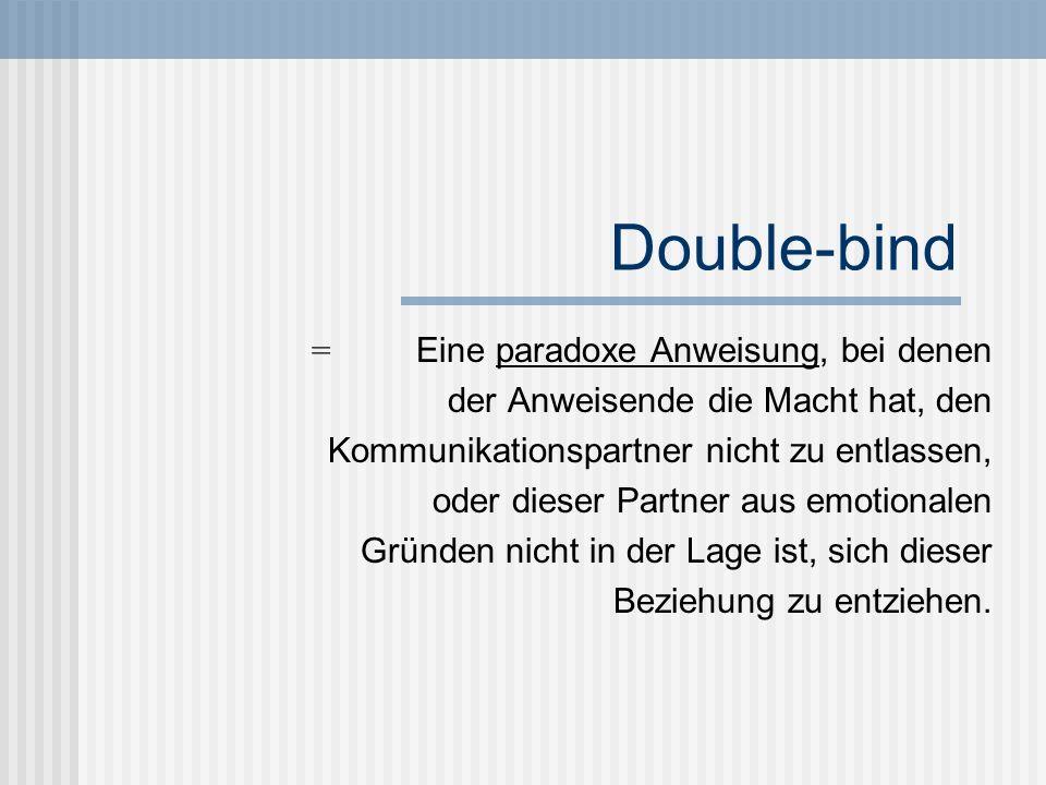 Double-bind = Eine paradoxe Anweisung, bei denen der Anweisende die Macht hat, den Kommunikationspartner nicht zu entlassen, oder dieser Partner aus e
