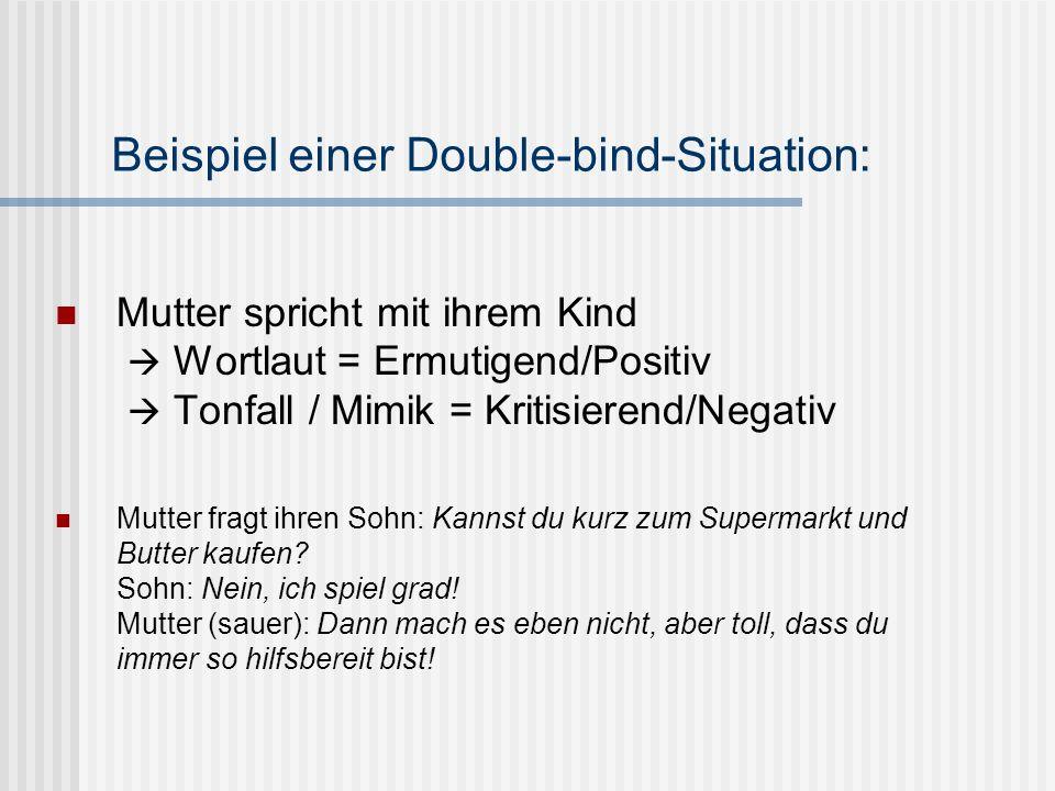 Beispiel einer Double-bind-Situation: Mutter spricht mit ihrem Kind Wortlaut = Ermutigend/Positiv Tonfall / Mimik = Kritisierend/Negativ Mutter fragt