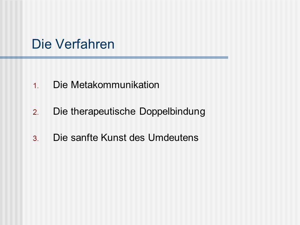 Die Verfahren 1. Die Metakommunikation 2. Die therapeutische Doppelbindung 3. Die sanfte Kunst des Umdeutens