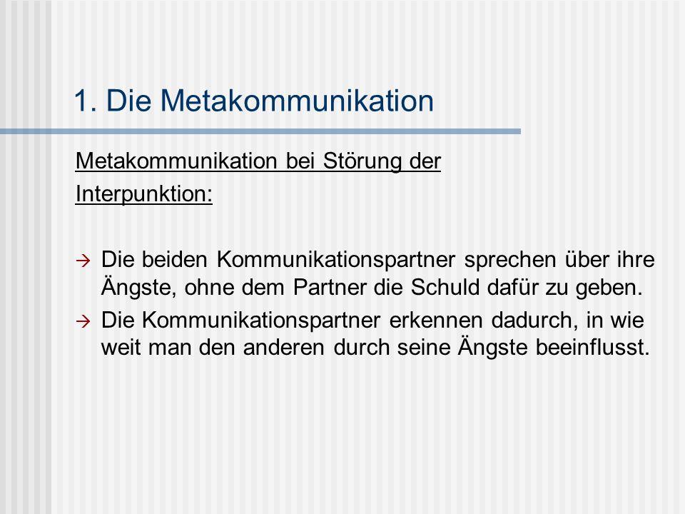 1. Die Metakommunikation Metakommunikation bei Störung der Interpunktion: Die beiden Kommunikationspartner sprechen über ihre Ängste, ohne dem Partner