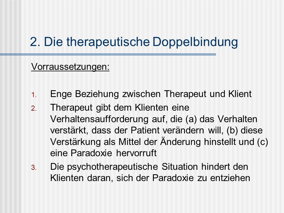 2. Die therapeutische Doppelbindung Vorraussetzungen: 1. Enge Beziehung zwischen Therapeut und Klient 2. Therapeut gibt dem Klienten eine Verhaltensau