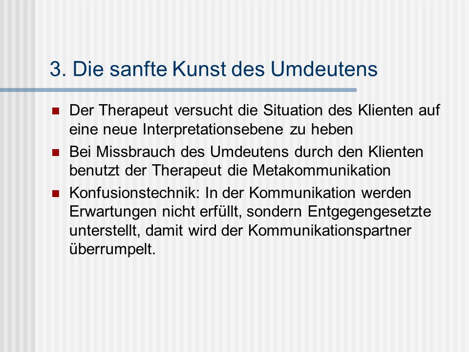 3. Die sanfte Kunst des Umdeutens Der Therapeut versucht die Situation des Klienten auf eine neue Interpretationsebene zu heben Bei Missbrauch des Umd