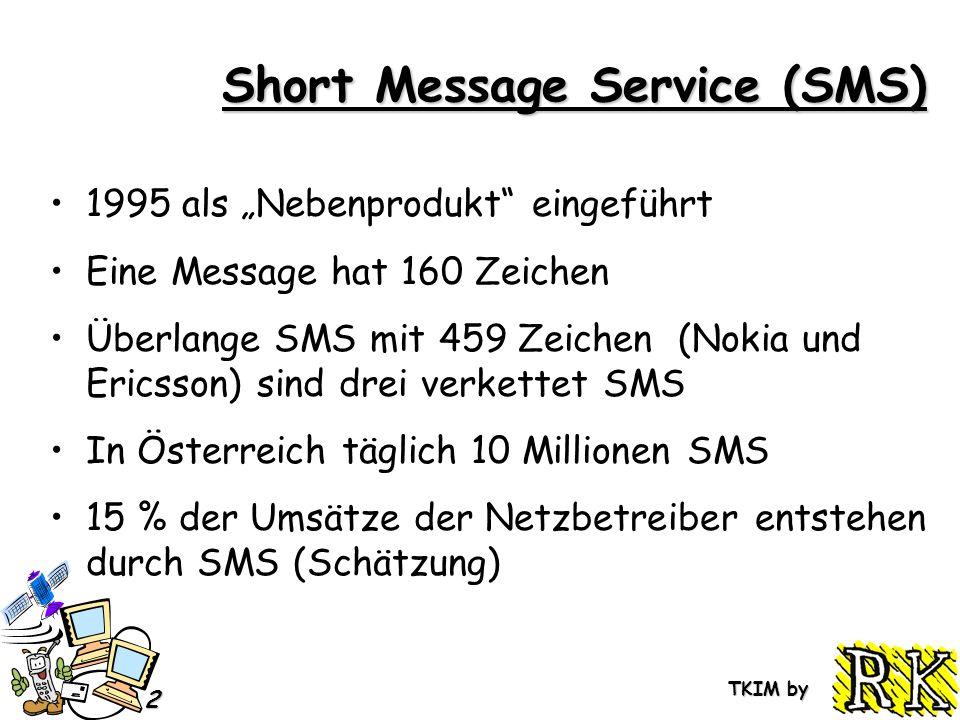 TKIM by 2 Short Message Service (SMS) 1995 als Nebenprodukt eingeführt Eine Message hat 160 Zeichen Überlange SMS mit 459 Zeichen (Nokia und Ericsson) sind drei verkettet SMS In Österreich täglich 10 Millionen SMS 15 % der Umsätze der Netzbetreiber entstehen durch SMS (Schätzung)