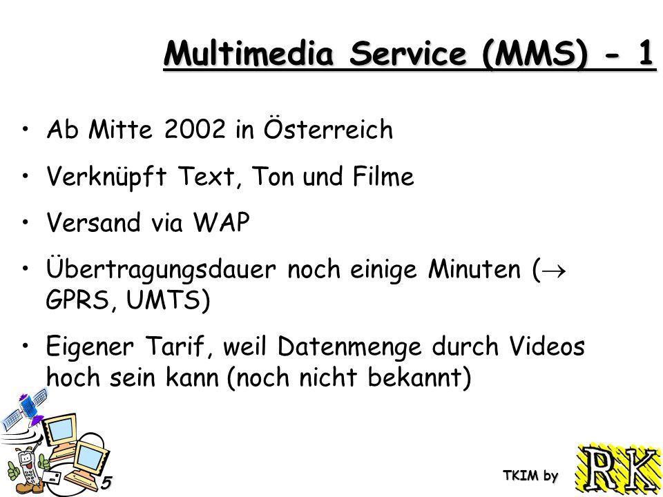 TKIM by 5 Multimedia Service (MMS) - 1 Ab Mitte 2002 in Österreich Verknüpft Text, Ton und Filme Versand via WAP Übertragungsdauer noch einige Minuten ( GPRS, UMTS) Eigener Tarif, weil Datenmenge durch Videos hoch sein kann (noch nicht bekannt)