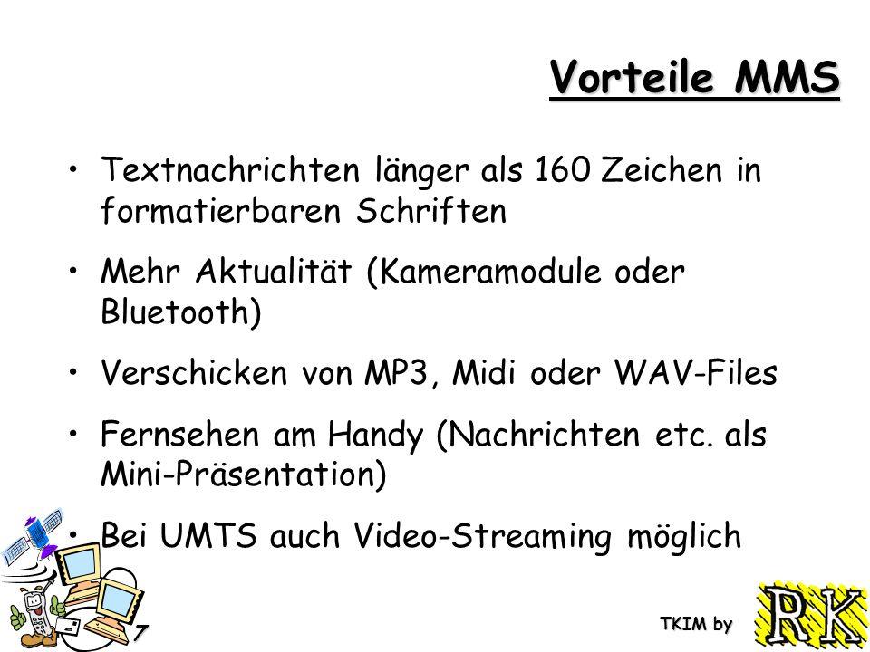 TKIM by 7 Vorteile MMS Textnachrichten länger als 160 Zeichen in formatierbaren Schriften Mehr Aktualität (Kameramodule oder Bluetooth) Verschicken von MP3, Midi oder WAV-Files Fernsehen am Handy (Nachrichten etc.